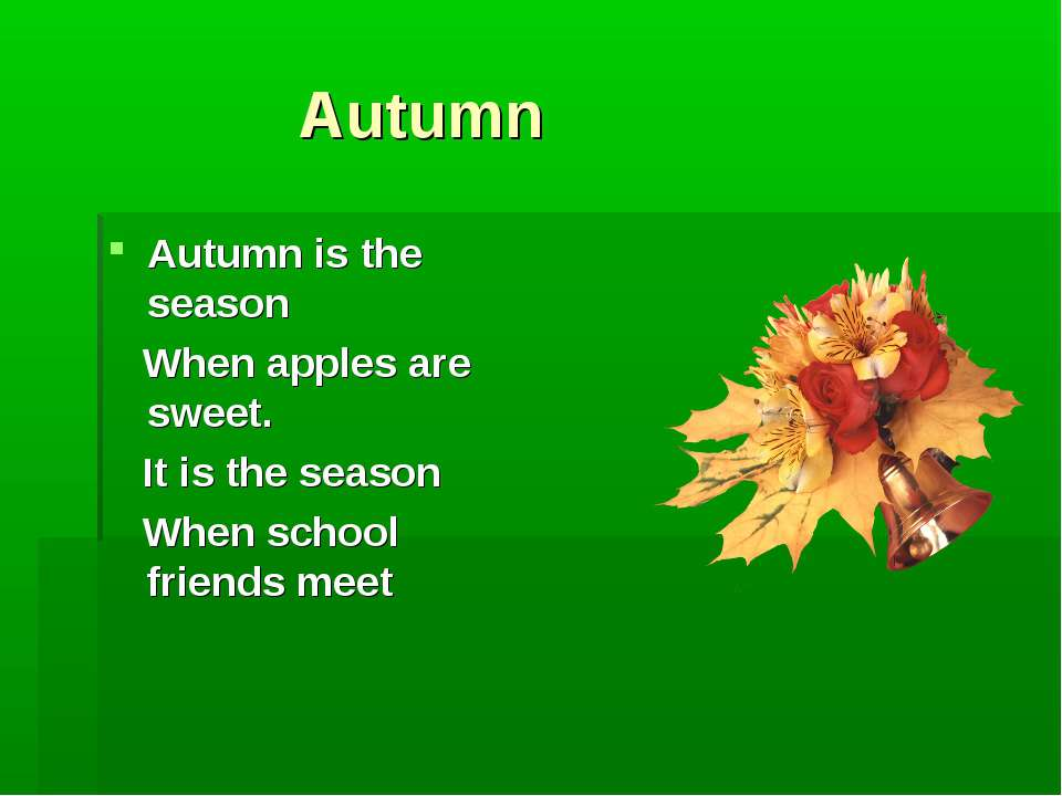 Autumn Autumn is the season When apples are sweet. It is the season When scho...