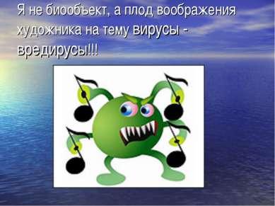 Я не биообъект, а плод воображения художника на тему вирусы - вредирусы!!!