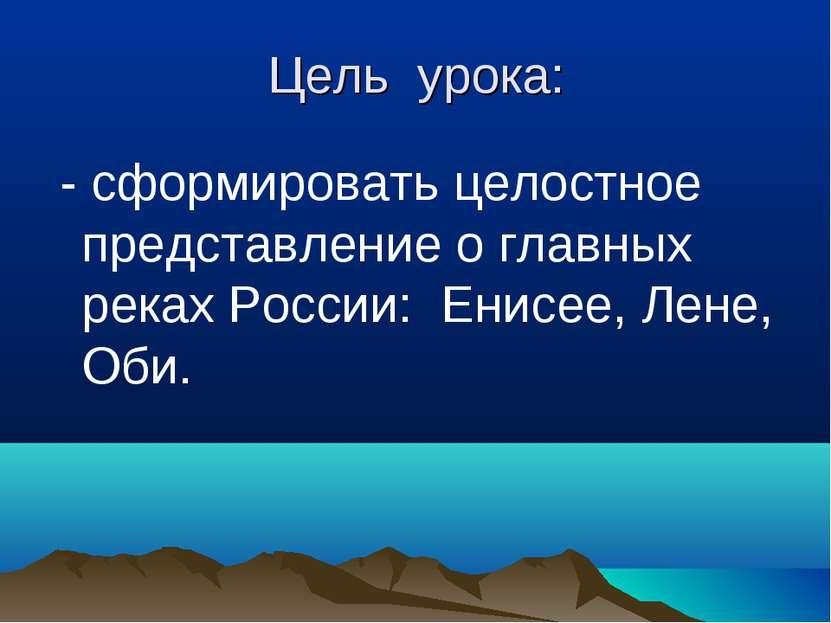 Цель урока: - сформировать целостное представление о главных реках России: Ен...