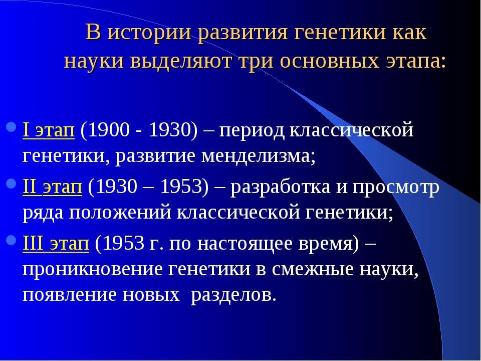В истории развития генетики как науки выделяют три основных этапа: I этап (19...