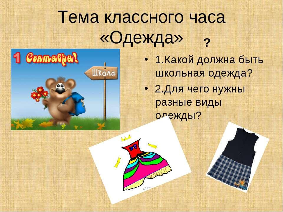 Тема классного часа «Одежда» ? 1.Какой должна быть школьная одежда? 2.Для чег...