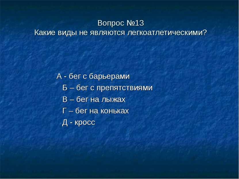 Вопрос №13 Какие виды не являются легкоатлетическими? А - бег с барьерами Б –...
