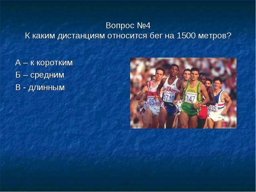 Вопрос №4 К каким дистанциям относится бег на 1500 метров? А – к коротким Б –...
