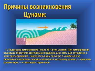 Причины возникновения Цунами: 1). Подводное землетрясение (около 85 % всех цу...