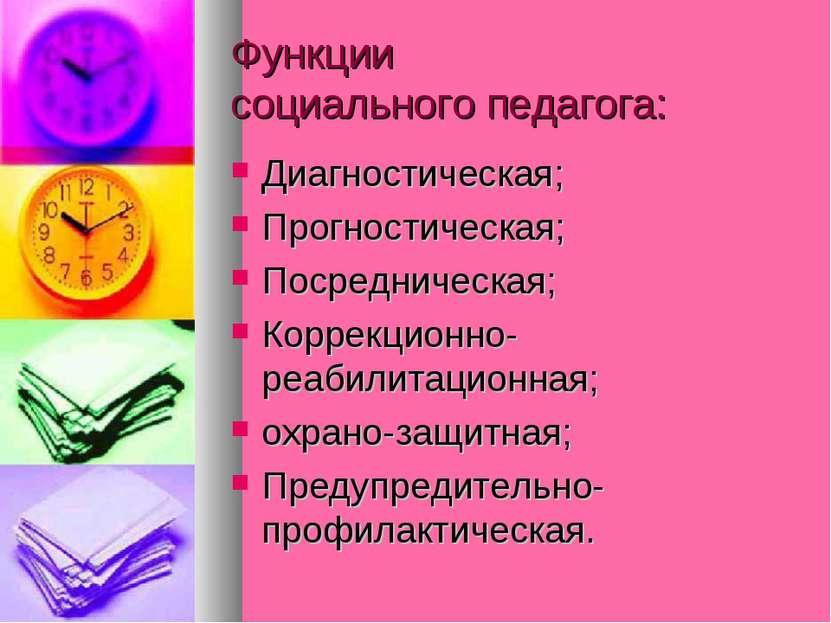 Функции социального педагога: Диагностическая; Прогностическая; Посредническа...