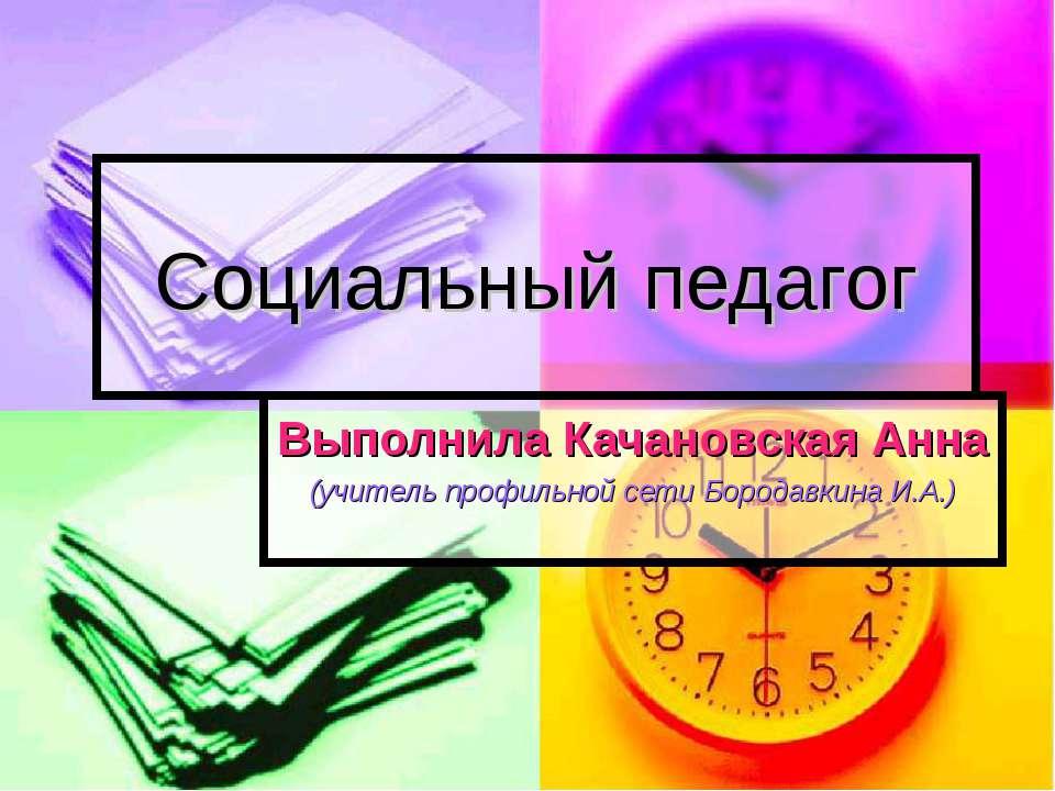 Социальный педагог Выполнила Качановская Анна (учитель профильной сети Борода...