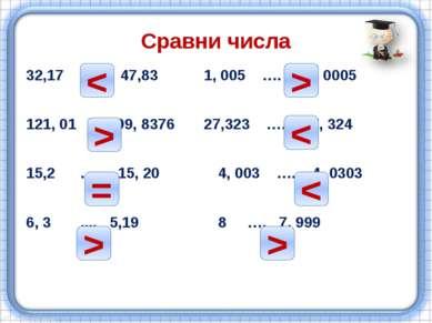 Сравни числа 32,17 …. 47,83 1, 005 …. 1, 0005 121, 01 …. 99, 8376 27,323 …. 2...