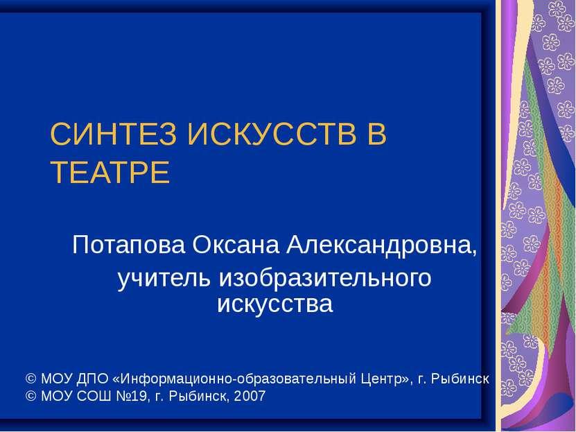 СИНТЕЗ ИСКУССТВ В ТЕАТРЕ Потапова Оксана Александровна, учитель изобразительн...
