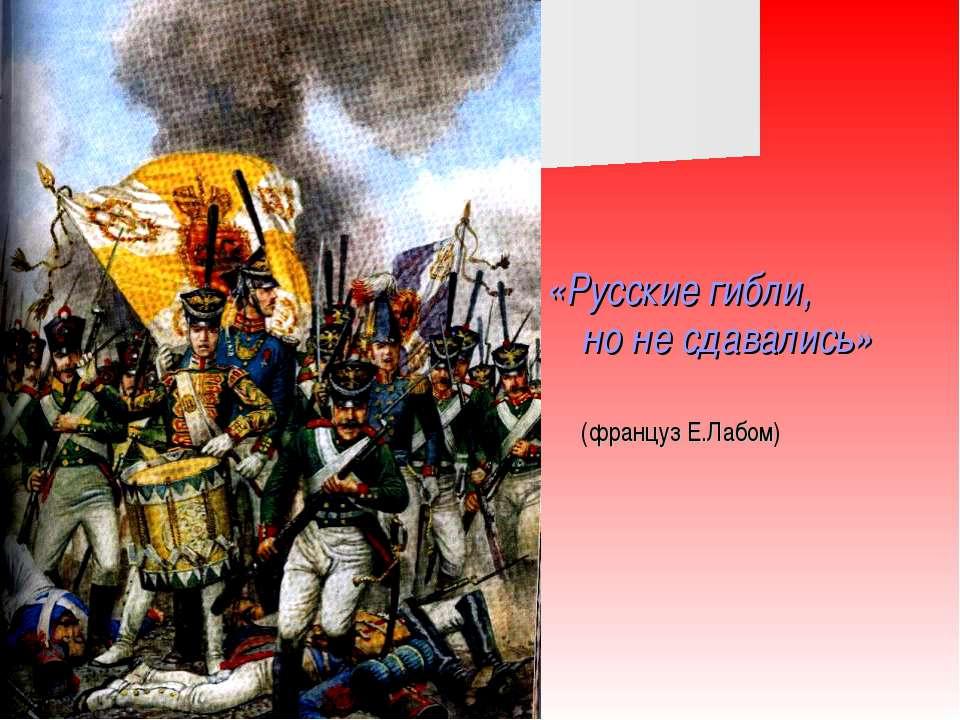 «Русские гибли, но не сдавались» (француз Е.Лабом)