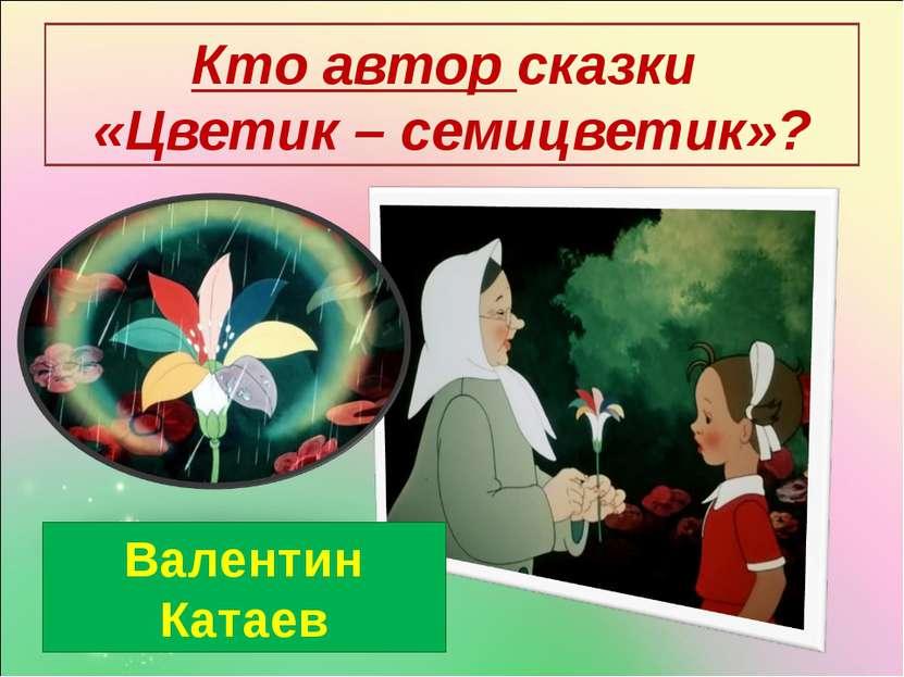 Кто автор сказки «Цветик – семицветик»? Валентин Катаев