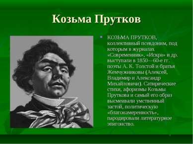 Козьма Прутков КОЗЬМА ПРУТКОВ, коллективный псевдоним, под которым в журналах...