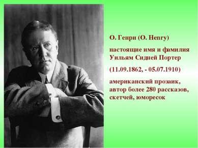 О. Генри (O. Henry) настоящие имя и фамилия Уильям Сидней Портер (11.09.1862,...