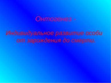 Онтогенез - Индивидуальное развитие особи от зарождения до смерти.