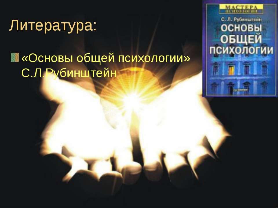 Литература: «Основы общей психологии» С.Л.Рубинштейн