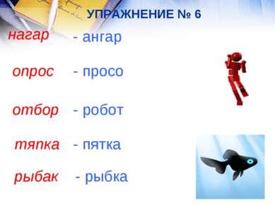 УПРАЖНЕНИЕ № 6 нагар - ангар опрос - просо отбор - робот тяпка - пятка рыбак ...