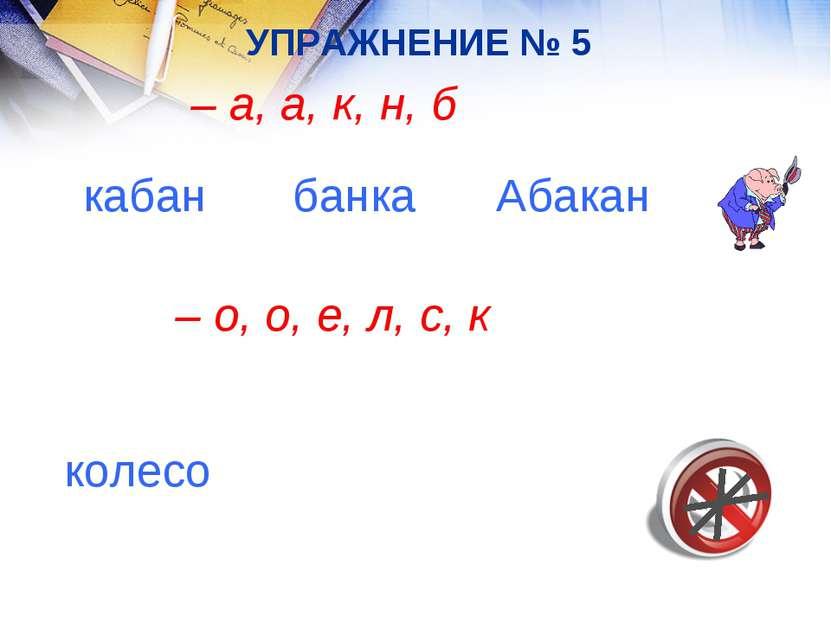 УПРАЖНЕНИЕ № 5 – а, а, к, н, б кабан банка Абакан – о, о, е, л, с, к колесо
