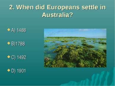 2. When did Europeans settle in Australia? A) 1488 B)1788 C) 1492 D) 1901