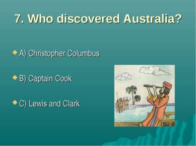 7. Who discovered Australia? A) Christopher Columbus B) Captain Cook C) Lewis...