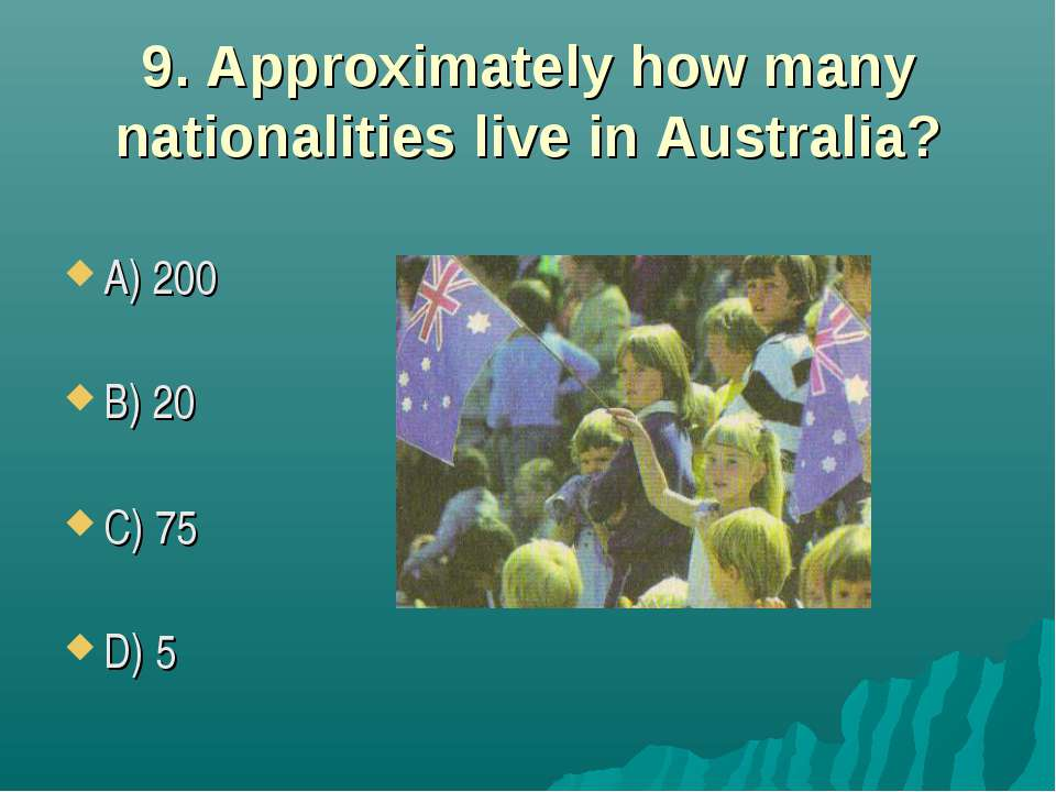 9. Approximately how many nationalities live in Australia? A) 200 B) 20 C) 75...