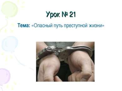 Урок № 21 Тема: «Опасный путь преступной жизни»