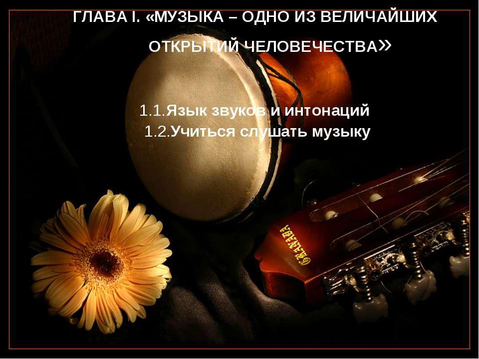 ГЛАВА I. «МУЗЫКА – ОДНО ИЗ ВЕЛИЧАЙШИХ ОТКРЫТИЙ ЧЕЛОВЕЧЕСТВА» 1.1.Язык звуков ...