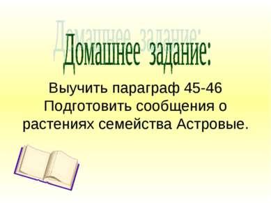 Выучить параграф 45-46 Подготовить сообщения о растениях семейства Астровые.