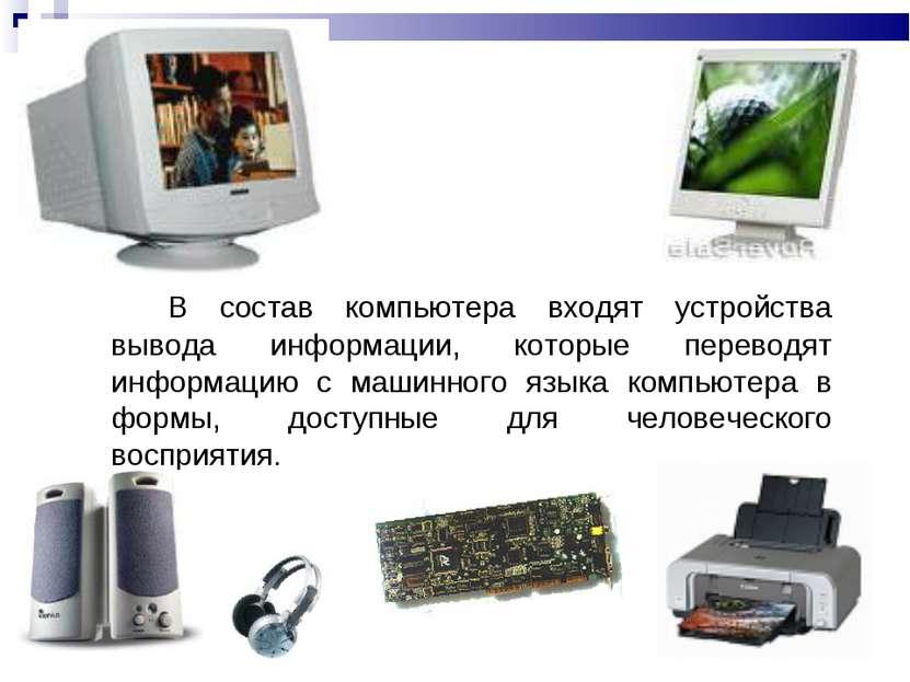В состав компьютера входят устройства вывода информации, которые переводят ин...