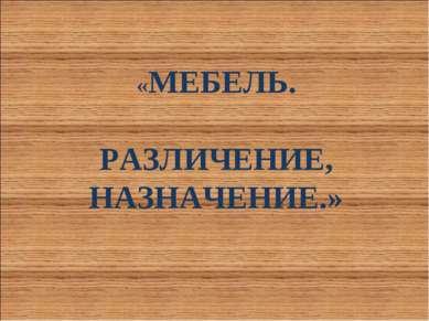 «МЕБЕЛЬ. РАЗЛИЧЕНИЕ, НАЗНАЧЕНИЕ.»