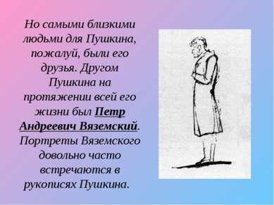 Но самыми близкими людьми для Пушкина, пожалуй, были его друзья. Другом Пушки...