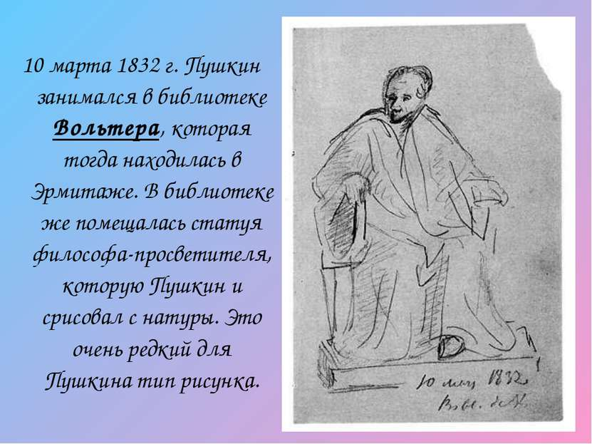 10 марта 1832г. Пушкин занимался в библиотеке Вольтера, которая тогда находи...