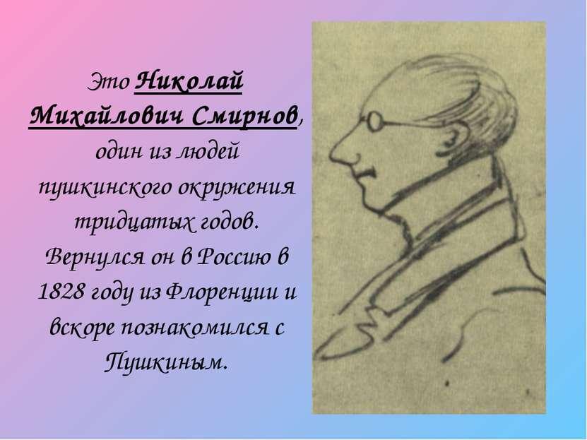 Это Николай Михайлович Смирнов, один из людей пушкинского окружения тридцатых...