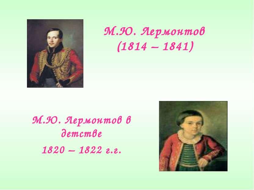 М.Ю. Лермонтов (1814 – 1841) М.Ю. Лермонтов в детстве 1820 – 1822 г.г.