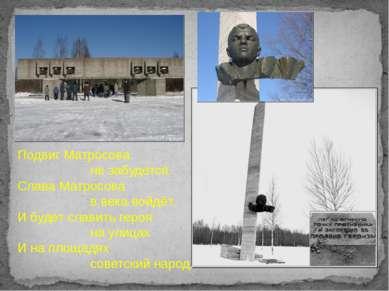 Подвиг Матросова не забудется. Слава Матросова в века войдёт. И будет славить...