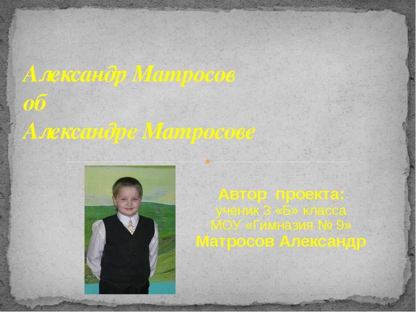 Александр Матросов об Александре Матросове Автор проекта: ученик 3 «Б» класса...