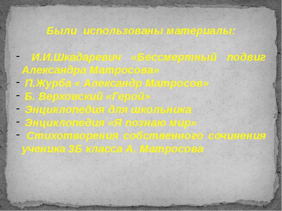 Были использованы материалы: И.И.Шкадаревич «Бессмертный подвиг Александра Ма...