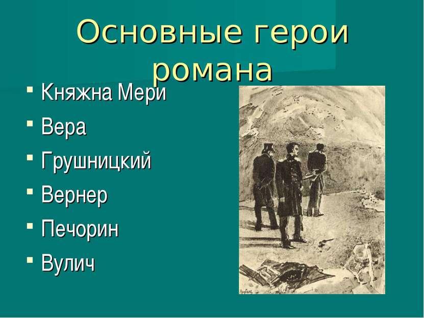 Основные герои романа Княжна Мери Вера Грушницкий Вернер Печорин Вулич