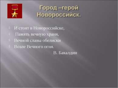 И стоят в Новороссийске, Память вечную храня, Вечной славы обелиски Возле Веч...