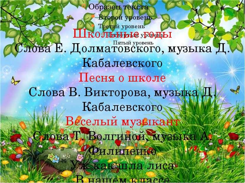 Школьные годы Слова Е. Долматовского, музыка Д. Кабалевского Песня о школе Сл...