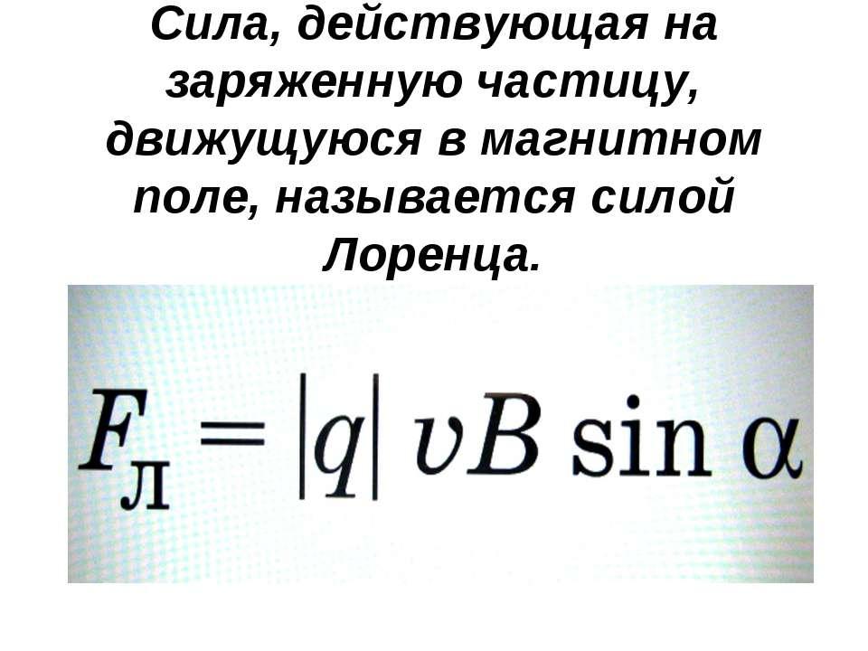 Сила, действующая на заряженную частицу, движущуюся в магнитном поле, называе...