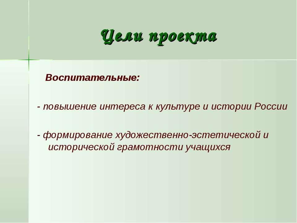 Цели проекта Воспитательные: - повышение интереса к культуре и истории России...