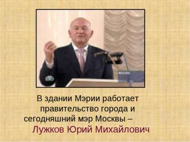 В здании Мэрии работает правительство города и сегодняшний мэр Москвы – Лужко...