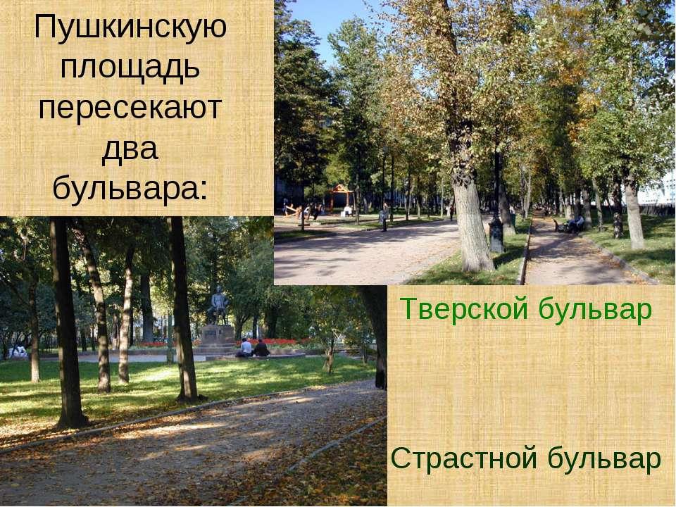 Пушкинскую площадь пересекают два бульвара: Тверской бульвар Страстной бульвар