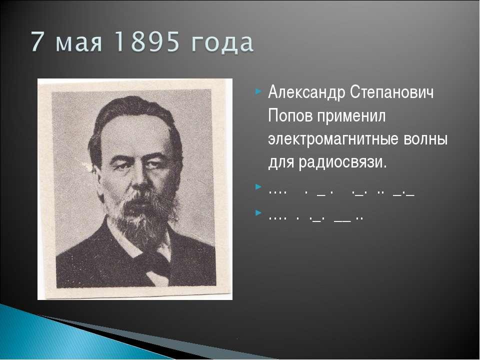 Александр Степанович Попов применил электромагнитные волны для радиосвязи. …....