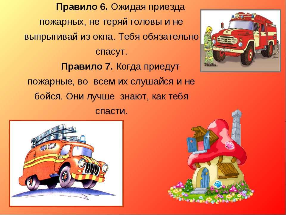 Правило 6. Ожидая приезда пожарных, не теряй головы и не выпрыгивай из окна. ...