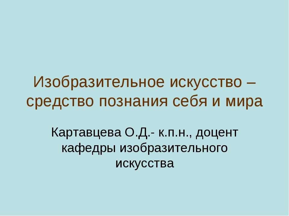 Изобразительное искусство – средство познания себя и мира Картавцева О.Д.- к....