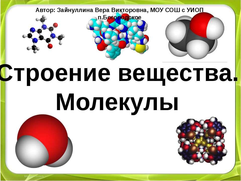 Строение вещества. Молекулы 7 класс Урок 5 Автор: Зайнуллина Вера Викторовна,...