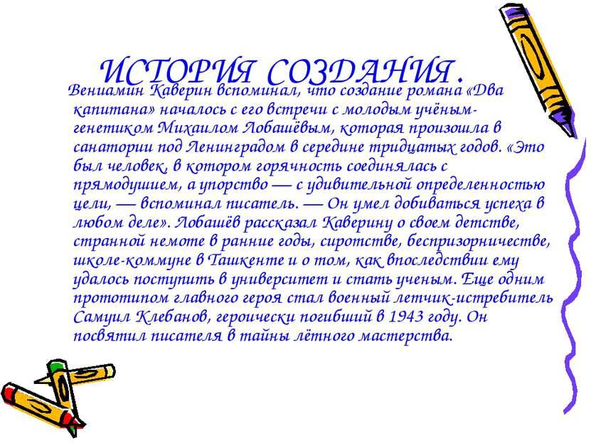 ИСТОРИЯ СОЗДАНИЯ. Вениамин Каверин вспоминал, что создание романа «Два капита...