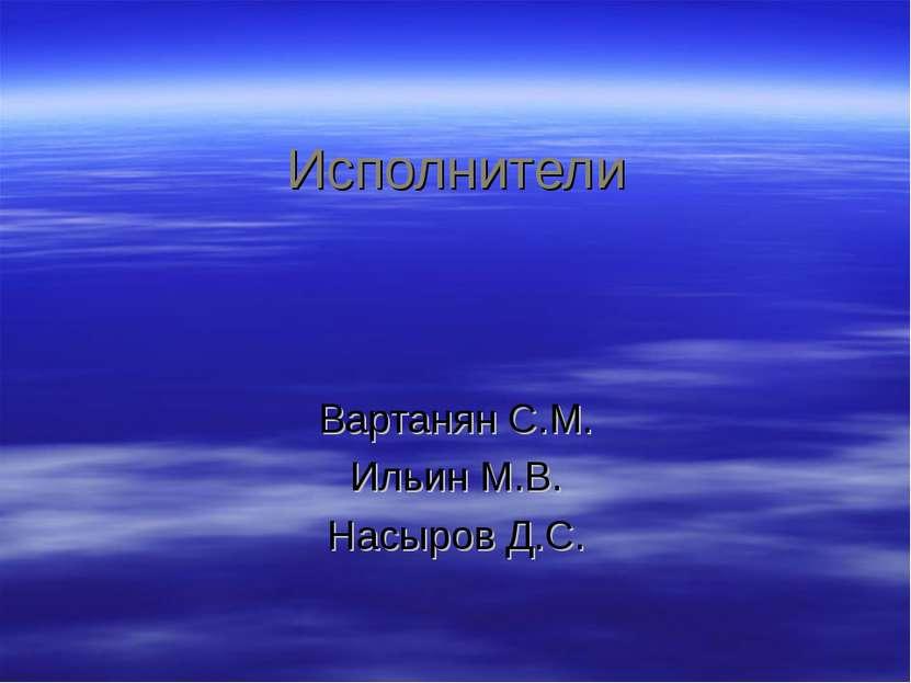 Исполнители Вартанян С.М. Ильин М.В. Насыров Д.С.
