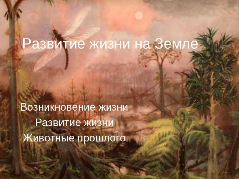 Развитие жизни на Земле Возникновение жизни Развитие жизни Животные прошлого