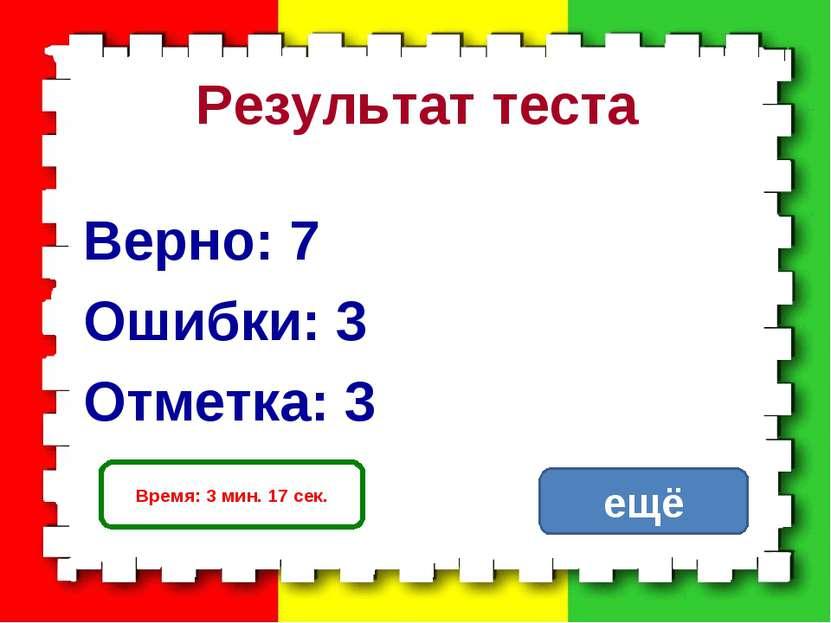 Результат теста Верно: 7 Ошибки: 3 Отметка: 3 Время: 3 мин. 17 сек. исправить...